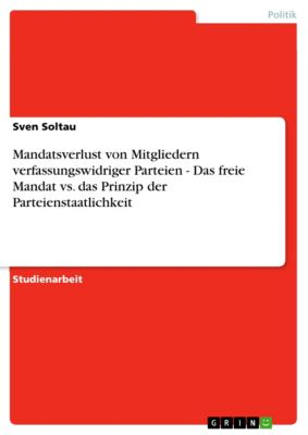 Mandatsverlust von Mitgliedern verfassungswidriger Parteien - Das freie Mandat vs. das Prinzip der Parteienstaatlichkeit, Sven Soltau