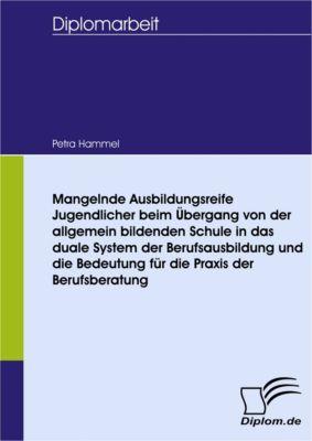 Mangelnde Ausbildungsreife Jugendlicher beim Übergang von der allgemein bildenden Schule in das duale System der Berufsausbildung und die Bedeutung für die Praxis der Berufsberatung, Petra Hammel