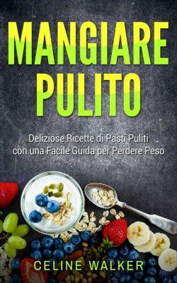 Mangiare pulito: Deliziose Ricette di Pasti Puliti con una Facile Guida per Perdere Peso, Celine Walker