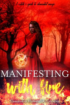 Manifesting With Fire (A Witch's Guide To Elemental Magic), Cassandra Himmelsk-Cerveau