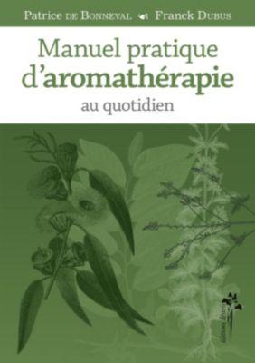 Manuel pratique d'aromathérapie au quotidien, Dubus Franck, de Bonneval Patrice