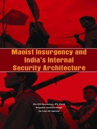 Maoist Insurgency and India's Internal Security Architecture, Amritpal Singh, A K Agarwal, E M Rammohun