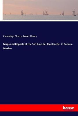 Maps and Reports of the San Juan del Rio Ranche, in Sonora, Mexico, Cummings Cherry, James Cherry