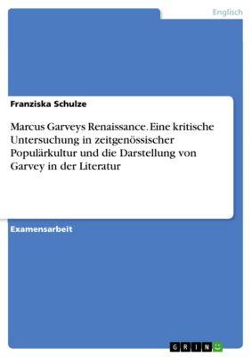 Marcus Garveys Renaissance. Eine kritische Untersuchung in zeitgenössischer Populärkultur und die Darstellung von Garvey in der Literatur, Franziska Schulze