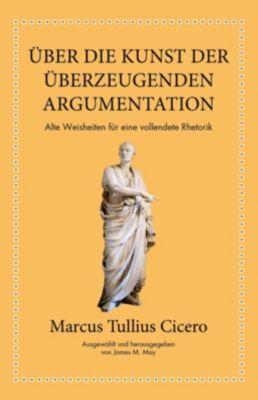 Marcus Tullius Cicero: Über die Kunst der überzeugenden Argumentation - James M. May |