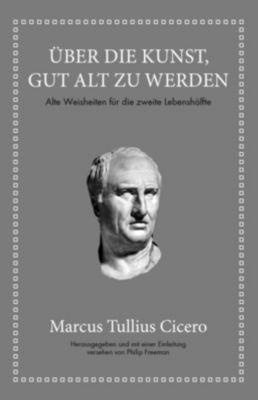 Marcus Tullius Cicero: Über die Kunst gut alt zu werden - Philip Freeman |