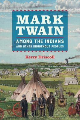 Mark Twain among the Indians and Other Indigenous Peoples, Kerry Driscoll