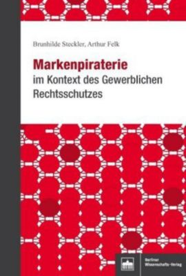 Markenpiraterie im Kontext des Gewerblichen Rechtsschutzes, Brunhilde Steckler, Arthur Felk