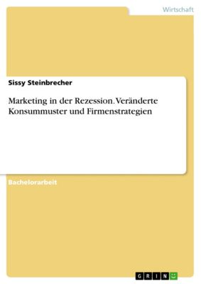 Marketing in der Rezession. Veränderte Konsummuster und Firmenstrategien, Sissy Steinbrecher