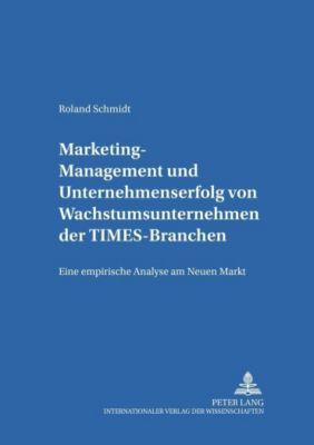 Marketing-Management und Unternehmenserfolg von Wachstumsunternehmen der TIMES-Branchen, Roland Schmidt