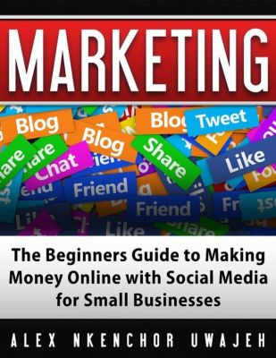 Marketing: The Beginners Guide to Making Money Online with Social Media for Small Businesses, Alex Nkenchor Uwajeh