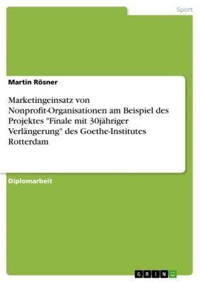 Marketingeinsatz von Nonprofit-Organisationen am Beispiel des Projektes Finale mit 30jähriger Verlängerung des Goethe-Institutes Rotterdam, Martin Rösner