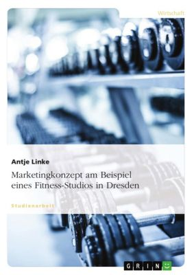 Marketingkonzept am Beispiel eines Fitness-Studios in Dresden, Antje Linke