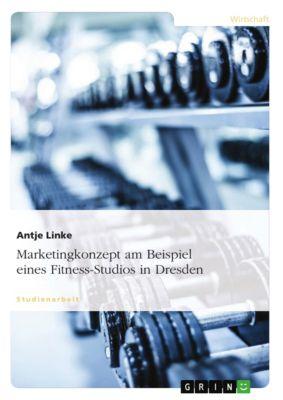 Marketingkonzept am Beispiel eines Fitness-Studios in Dresden, Antje Linke