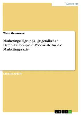 "Marketingzielgruppe ""Jugendliche""  –  Daten, Fallbeispiele, Potenziale für die Marketingpraxis, Timo Grommes"