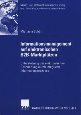 Markt- und Unternehmensentwicklung Markets and Organisations: Informationsmanagement auf elektronischen B2B-Marktplätzen, Michaela Schütt