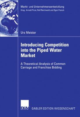Markt- und Unternehmensentwicklung Markets and Organisations: Introducing Competition into the Piped Water Market, Urs Meister