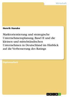 Marktorientierung und strategische Unternehmensplanung, Basel II und die kleinen und mittelständischen Unternehmen in Deutschland im Hinblick auf die Verbesserung des Ratings, Henrik Hanske