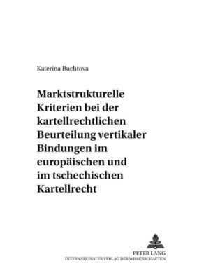 Marktstrukturelle Kriterien bei der kartellrechtlichen Beurteilung vertikaler Bindungen im europäischen und im tschechischen Kartellrecht, Katerina Buchtova