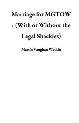 Marriage for MGTOW : (With or Without the Legal Shackles), Martin Vaughan Watkin