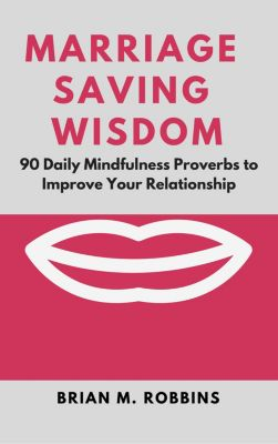 Marriage Saving Wisdom: 90 Daily Mindfulness Proverbs to Improve Your Relationship, Brian M. Robbins
