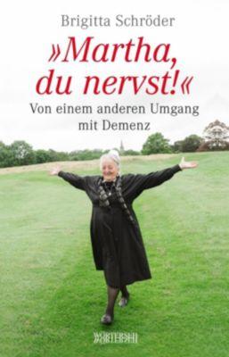 Martha, du nervst! Von einem anderen Umgang mit Demenz, Brigitta Schröder, Franziska K. Müller