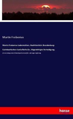 Martin Frobenius Ledermüllers, Hochfürstlich- Brandenburg- Culmbachischen Justiz-Raths &c. Abgenöthigte Verteidigung;, Martin Frobenius