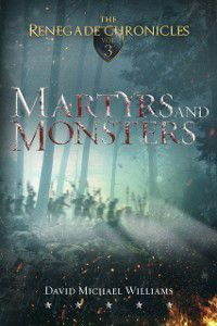 Martyrs and Monsters (The Renegade Chronicles Book 3), David Michael Williams