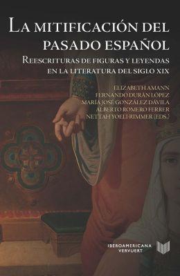 [Más información] La mitificación del pasado español : reescrituras de figuras y leyendas en la literatura del siglo XIX