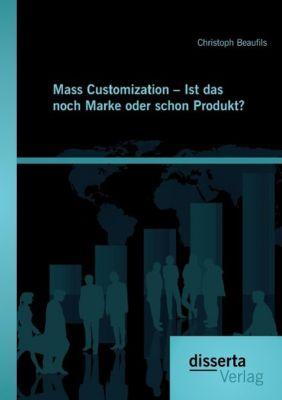 Mass Customization - Ist das noch Marke oder schon Produkt?, Christoph Beaufils