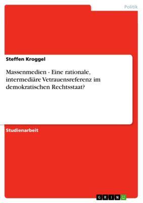 Massenmedien - Eine rationale, intermediäre Vetrauensreferenz im demokratischen Rechtsstaat?, Steffen Kroggel