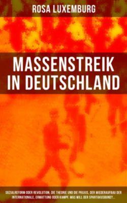 Massenstreik in Deutschland: Sozialreform oder Revolution, Die Theorie und die Praxis, Der Wiederaufbau der Internationale, Ermattung oder Kampf, Was will der Spartakusbund?..., Rosa Luxemburg