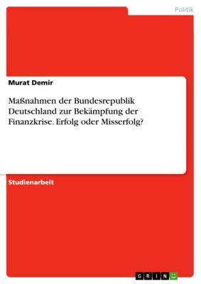 Maßnahmen der Bundesrepublik Deutschland zur Bekämpfung der Finanzkrise. Erfolg oder Misserfolg?, Murat Demir