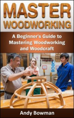 Master Woodworking: A Beginner's Guide to Mastering Woodworking and Woodcraft, Andy Bowman
