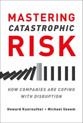 Mastering Catastrophic Risk, Michael Useem, Howard Kunreuther