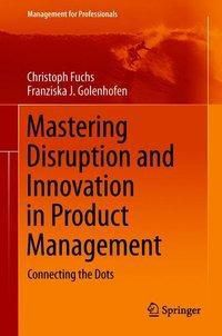 Mastering Disruption and Innovation in Product Management, Christoph Fuchs, Franziska Golenhofen