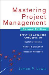 Mastering Project Management: Applying Advanced Concepts to Systems Thinking, Control & Evaluation, Resource Allocation, James P. Lewis