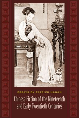 Masters of Chinese Studies: Chinese Fiction of the Nineteenth and Early Twentieth Centuries, Patrick Hanan