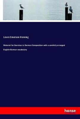 Material for Exercises in German Composition with a carefully arranged English-German vocabulary, Lewis Emerson Horning