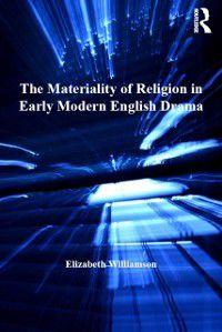 Materiality of Religion in Early Modern English Drama, Elizabeth Williamson