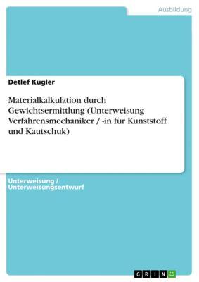 Materialkalkulation durch Gewichtsermittlung (Unterweisung Verfahrensmechaniker / -in für Kunststoff und Kautschuk), Detlef Kugler