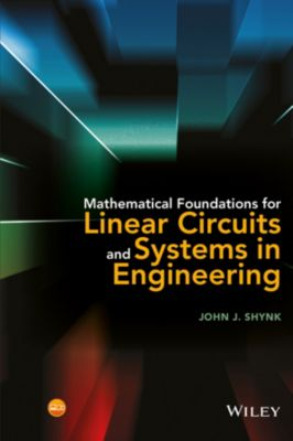 Mathematical Foundations for Linear Circuits and Systems in Engineering, John J. Shynk
