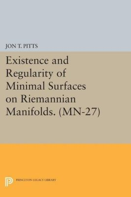 Mathematical Notes: Existence and Regularity of Minimal Surfaces on Riemannian Manifolds. (MN-27), Jon T. Pitts