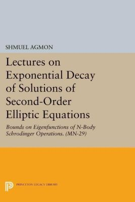Mathematical Notes: Lectures on Exponential Decay of Solutions of Second-Order Elliptic Equations: Bounds on Eigenfunctions of N-Body Schrodinger Operations. (MN-29), Shmuel Agmon