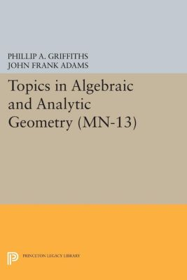 Mathematical Notes: Topics in Algebraic and Analytic Geometry. (MN-13), Volume 13, Phillip A. Griffiths, John Frank Adams