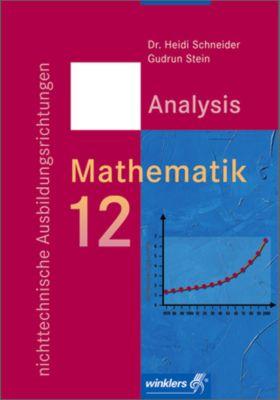 Mathematik 12 Analysis, Nichttechnische Ausbildungsrichtungen, Heidi Schneider, Gudrun Stein