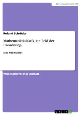 Mathematikdidaktik, ein Feld der Unordnung?, Roland Schröder