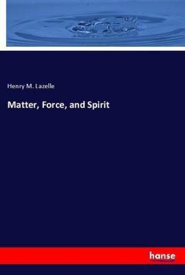 Matter, Force, and Spirit, Henry M. Lazelle