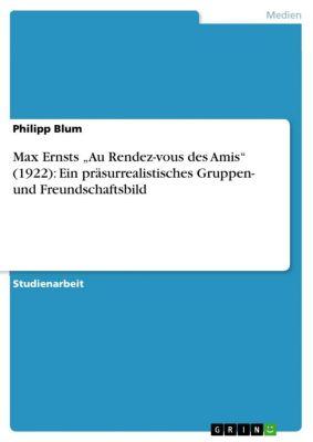 """Max Ernsts """"Au Rendez-vous des Amis"""" (1922): Ein präsurrealistisches Gruppen- und Freundschaftsbild, Philipp Blum"""