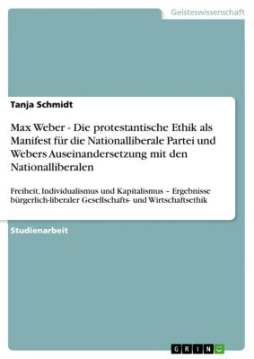 Max Weber - Die protestantische Ethik als Manifest für die Nationalliberale Partei und Webers Auseinandersetzung mit den Nationalliberalen, Tanja Schmidt